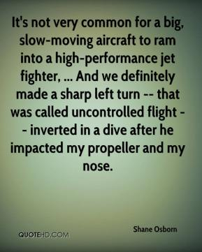 Shane Osborn  - It's not very common for a big, slow-moving aircraft to ram into a high-performance jet fighter, ... And we definitely made a sharp left turn -- that was called uncontrolled flight -- inverted in a dive after he impacted my propeller and my nose.