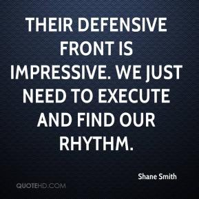 Shane Smith  - Their defensive front is impressive. We just need to execute and find our rhythm.