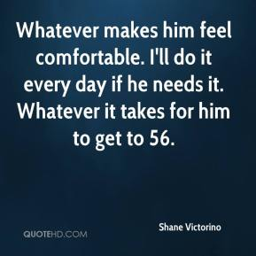 Shane Victorino  - Whatever makes him feel comfortable. I'll do it every day if he needs it. Whatever it takes for him to get to 56.