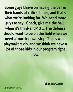 Shannon Currier  - Some guys thrive on having the ball in their hands at critical times, and that's what we're looking for. We need more guys to say, 'Coach, give me the ball,' when it's third-and-10 ... The defense should want to be on the field when we need a fourth-down stop. That's what playmakers do, and we think we have a lot of those kids in our program right now.