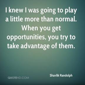 Shavlik Randolph  - I knew I was going to play a little more than normal. When you get opportunities, you try to take advantage of them.