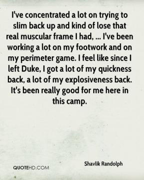 Shavlik Randolph  - I've concentrated a lot on trying to slim back up and kind of lose that real muscular frame I had, ... I've been working a lot on my footwork and on my perimeter game. I feel like since I left Duke, I got a lot of my quickness back, a lot of my explosiveness back. It's been really good for me here in this camp.