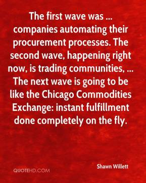 Shawn Willett  - The first wave was ... companies automating their procurement processes. The second wave, happening right now, is trading communities, ... The next wave is going to be like the Chicago Commodities Exchange: instant fulfillment done completely on the fly.