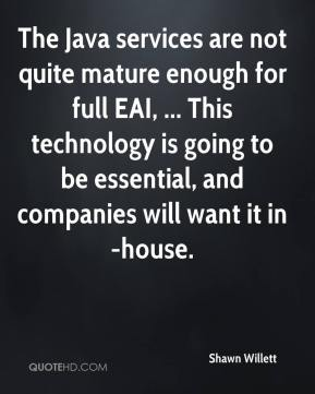 Shawn Willett  - The Java services are not quite mature enough for full EAI, ... This technology is going to be essential, and companies will want it in-house.