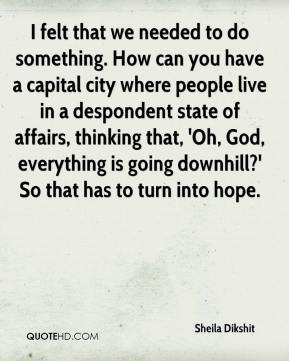 I felt that we needed to do something. How can you have a capital city where people live in a despondent state of affairs, thinking that, 'Oh, God, everything is going downhill?' So that has to turn into hope.