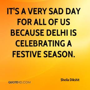 It's a very sad day for all of us because Delhi is celebrating a festive season.