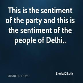 Sheila Dikshit  - This is the sentiment of the party and this is the sentiment of the people of Delhi.