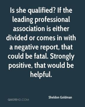 Sheldon Goldman  - Is she qualified? If the leading professional association is either divided or comes in with a negative report, that could be fatal. Strongly positive, that would be helpful.