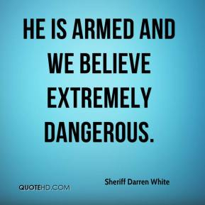 Sheriff Darren White  - He is armed and we believe extremely dangerous.