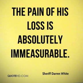 Sheriff Darren White  - The pain of his loss is absolutely immeasurable.