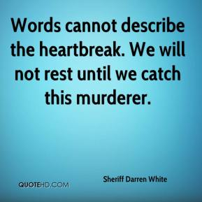 Sheriff Darren White  - Words cannot describe the heartbreak. We will not rest until we catch this murderer.