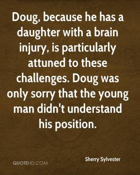 Sherry Sylvester  - Doug, because he has a daughter with a brain injury, is particularly attuned to these challenges. Doug was only sorry that the young man didn't understand his position.