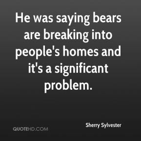 Sherry Sylvester  - He was saying bears are breaking into people's homes and it's a significant problem.