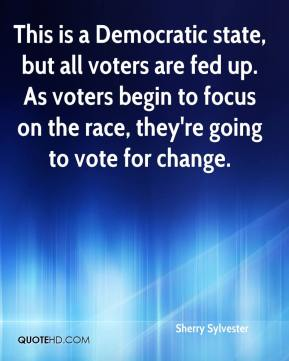 Sherry Sylvester  - This is a Democratic state, but all voters are fed up. As voters begin to focus on the race, they're going to vote for change.