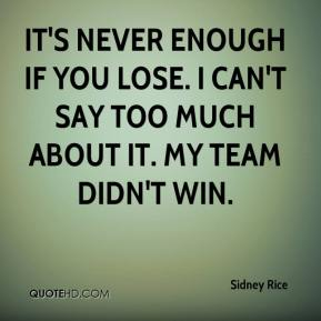 Sidney Rice  - It's never enough if you lose. I can't say too much about it. My team didn't win.