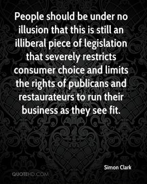 Simon Clark  - People should be under no illusion that this is still an illiberal piece of legislation that severely restricts consumer choice and limits the rights of publicans and restaurateurs to run their business as they see fit.