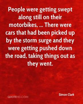 Simon Clark  - People were getting swept along still on their motorbikes, ... There were cars that had been picked up by the storm surge and they were getting pushed down the road, taking things out as they went.