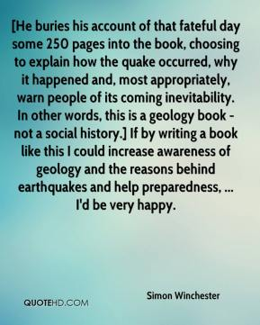 Simon Winchester  - [He buries his account of that fateful day some 250 pages into the book, choosing to explain how the quake occurred, why it happened and, most appropriately, warn people of its coming inevitability. In other words, this is a geology book - not a social history.] If by writing a book like this I could increase awareness of geology and the reasons behind earthquakes and help preparedness, ... I'd be very happy.