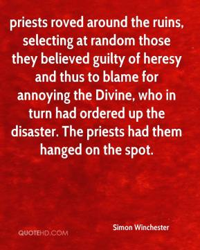 Simon Winchester  - priests roved around the ruins, selecting at random those they believed guilty of heresy and thus to blame for annoying the Divine, who in turn had ordered up the disaster. The priests had them hanged on the spot.