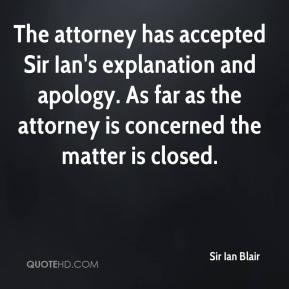 Sir Ian Blair  - The attorney has accepted Sir Ian's explanation and apology. As far as the attorney is concerned the matter is closed.