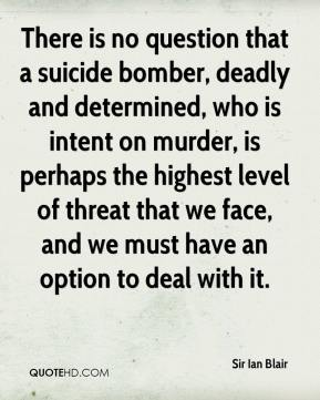 Sir Ian Blair  - There is no question that a suicide bomber, deadly and determined, who is intent on murder, is perhaps the highest level of threat that we face, and we must have an option to deal with it.