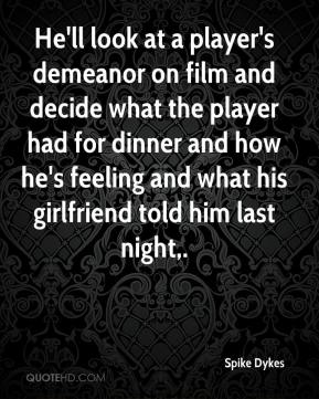 Spike Dykes  - He'll look at a player's demeanor on film and decide what the player had for dinner and how he's feeling and what his girlfriend told him last night.