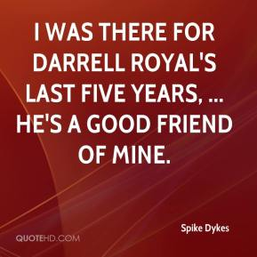 Spike Dykes  - I was there for Darrell Royal's last five years, ... He's a good friend of mine.