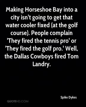Making Horseshoe Bay into a city isn't going to get that water cooler fixed (at the golf course). People complain 'They fired the tennis pro' or 'They fired the golf pro.' Well, the Dallas Cowboys fired Tom Landry.