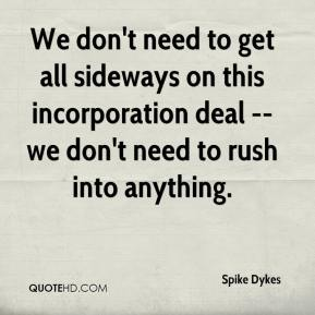 We don't need to get all sideways on this incorporation deal -- we don't need to rush into anything.