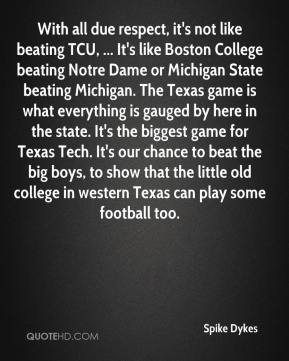 With all due respect, it's not like beating TCU, ... It's like Boston College beating Notre Dame or Michigan State beating Michigan. The Texas game is what everything is gauged by here in the state. It's the biggest game for Texas Tech. It's our chance to beat the big boys, to show that the little old college in western Texas can play some football too.