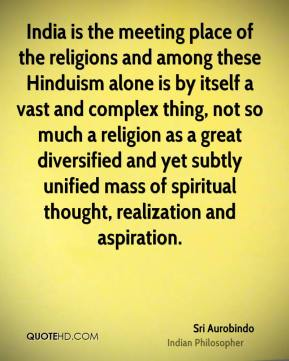 Sri Aurobindo - India is the meeting place of the religions and among these Hinduism alone is by itself a vast and complex thing, not so much a religion as a great diversified and yet subtly unified mass of spiritual thought, realization and aspiration.