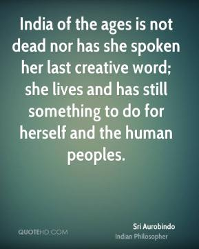 Sri Aurobindo - India of the ages is not dead nor has she spoken her last creative word; she lives and has still something to do for herself and the human peoples.