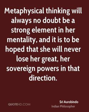 Metaphysical thinking will always no doubt be a strong element in her mentality, and it is to be hoped that she will never lose her great, her sovereign powers in that direction.