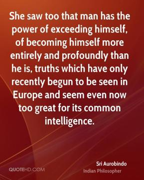 Sri Aurobindo - She saw too that man has the power of exceeding himself, of becoming himself more entirely and profoundly than he is, truths which have only recently begun to be seen in Europe and seem even now too great for its common intelligence.