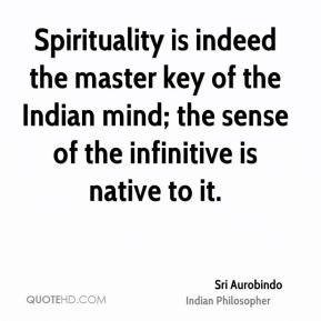 Spirituality is indeed the master key of the Indian mind; the sense of the infinitive is native to it.