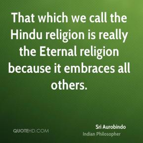 Sri Aurobindo - That which we call the Hindu religion is really the Eternal religion because it embraces all others.