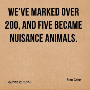 We've marked over 200, and five became nuisance animals.