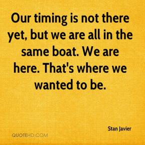 Stan Javier  - Our timing is not there yet, but we are all in the same boat. We are here. That's where we wanted to be.