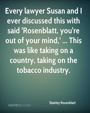 Stanley Rosenblatt  - Every lawyer Susan and I ever discussed this with said 'Rosenblatt, you're out of your mind,' ... This was like taking on a country, taking on the tobacco industry.