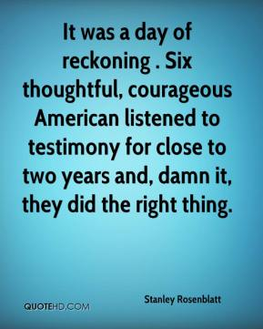 Stanley Rosenblatt  - It was a day of reckoning . Six thoughtful, courageous American listened to testimony for close to two years and, damn it, they did the right thing.