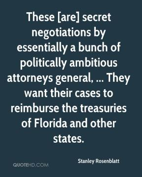 Stanley Rosenblatt  - These [are] secret negotiations by essentially a bunch of politically ambitious attorneys general, ... They want their cases to reimburse the treasuries of Florida and other states.