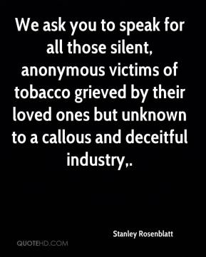 Stanley Rosenblatt  - We ask you to speak for all those silent, anonymous victims of tobacco grieved by their loved ones but unknown to a callous and deceitful industry.