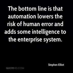 Stephen Elliot  - The bottom line is that automation lowers the risk of human error and adds some intelligence to the enterprise system.