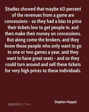Stephen Happel  - Studies showed that maybe 60 percent of the revenues from a game are concessions - so they had a bias to price their tickets low to get people in, and then make their money on concessions. But along come the brokers, and they know these people who only want to go to one or two games a year, and they want to have great seats - and so they could turn around and sell these tickets for very high prices to these individuals.