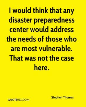 Stephen Thomas  - I would think that any disaster preparedness center would address the needs of those who are most vulnerable. That was not the case here.
