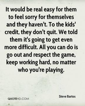 Steve Bartos  - It would be real easy for them to feel sorry for themselves and they haven't. To the kids' credit, they don't quit. We told them it's going to get even more difficult. All you can do is go out and respect the game, keep working hard, no matter who you're playing.