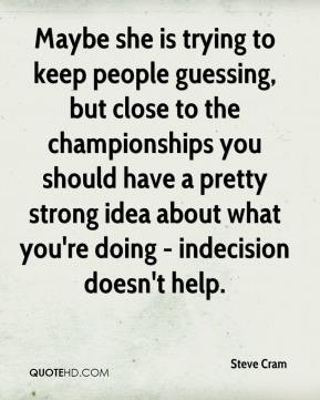 Steve Cram  - Maybe she is trying to keep people guessing, but close to the championships you should have a pretty strong idea about what you're doing - indecision doesn't help.
