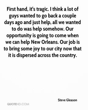Steve Gleason  - First hand, it's tragic. I think a lot of guys wanted to go back a couple days ago and just help, all we wanted to do was help somehow. Our opportunity is going to come when we can help New Orleans. Our job is to bring some joy to our city now that it is dispersed across the country.