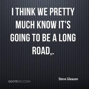 Steve Gleason  - I think we pretty much know it's going to be a long road.