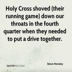 Steve Hensley  - Holy Cross shoved (their running game) down our throats in the fourth quarter when they needed to put a drive together.